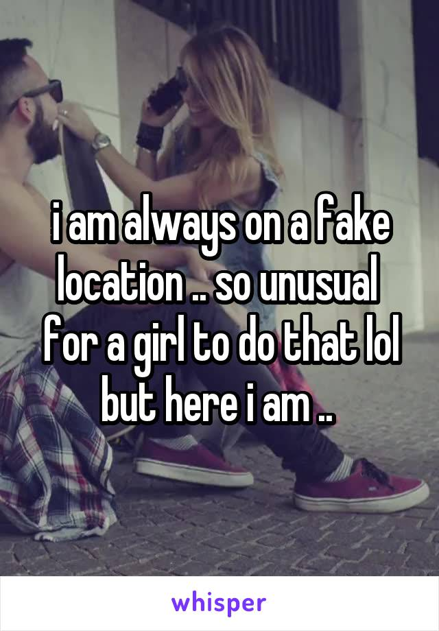 i am always on a fake location .. so unusual  for a girl to do that lol but here i am ..