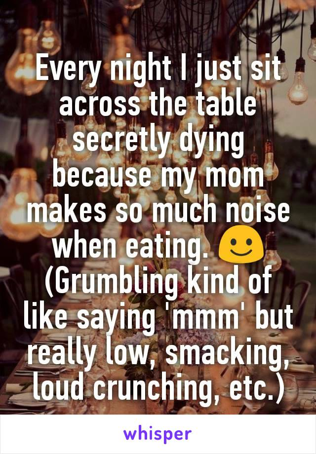 Every night I just sit across the table secretly dying because my mom makes so much noise when eating. ☺ (Grumbling kind of like saying 'mmm' but really low, smacking, loud crunching, etc.)