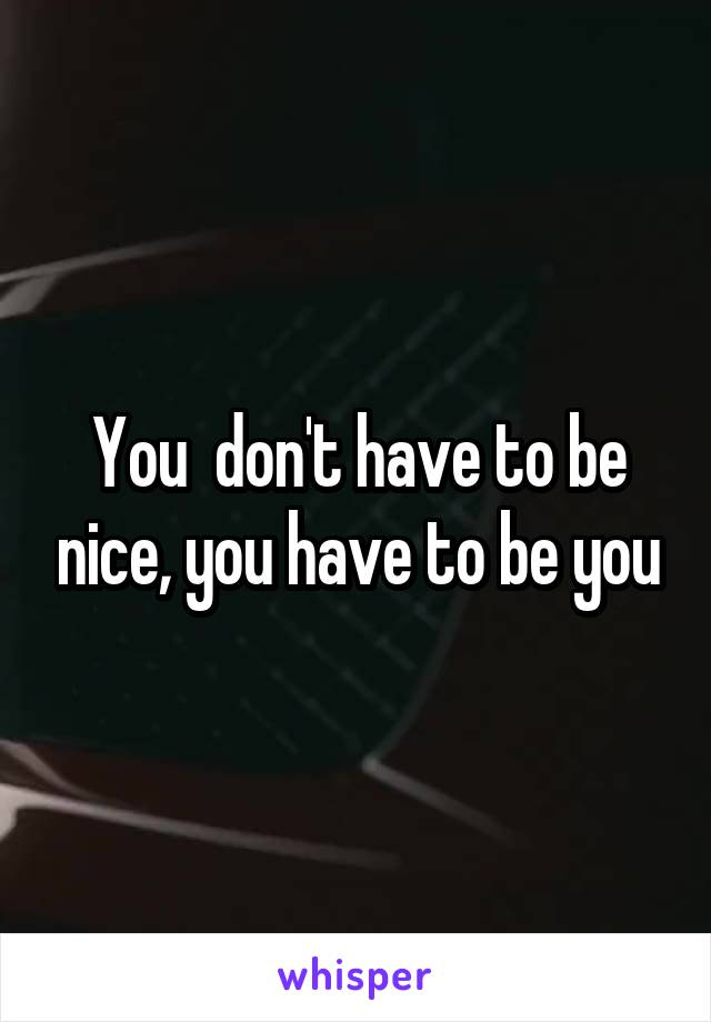 You  don't have to be nice, you have to be you