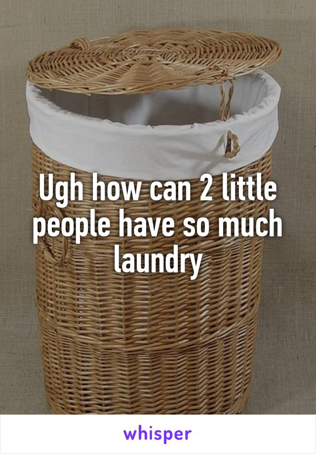 Ugh how can 2 little people have so much laundry