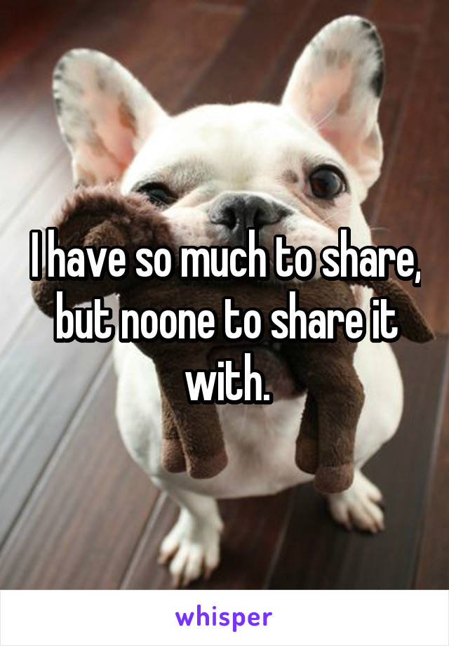 I have so much to share, but noone to share it with.