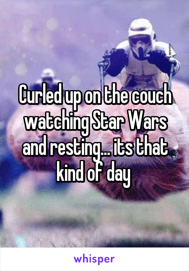 Curled up on the couch watching Star Wars and resting... its that kind of day