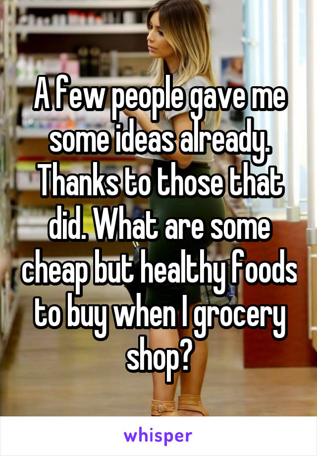 A few people gave me some ideas already. Thanks to those that did. What are some cheap but healthy foods to buy when I grocery shop?