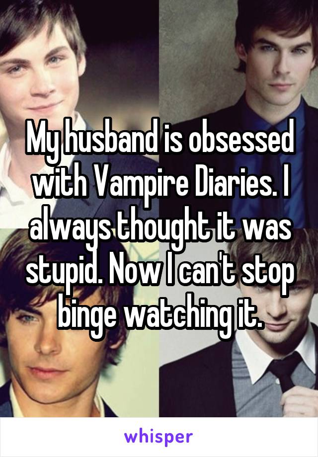 My husband is obsessed with Vampire Diaries. I always thought it was stupid. Now I can't stop binge watching it.