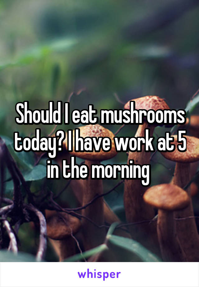 Should I eat mushrooms today? I have work at 5 in the morning