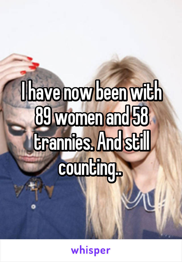 I have now been with 89 women and 58 trannies. And still counting..