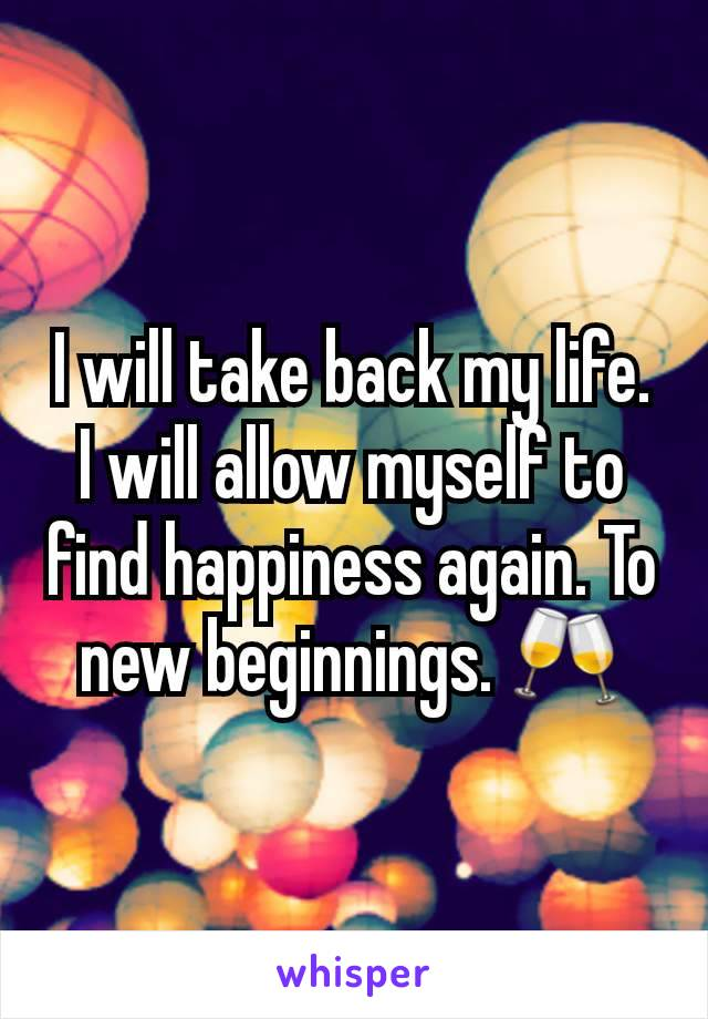 I will take back my life. I will allow myself to find happiness again. To new beginnings. 🥂