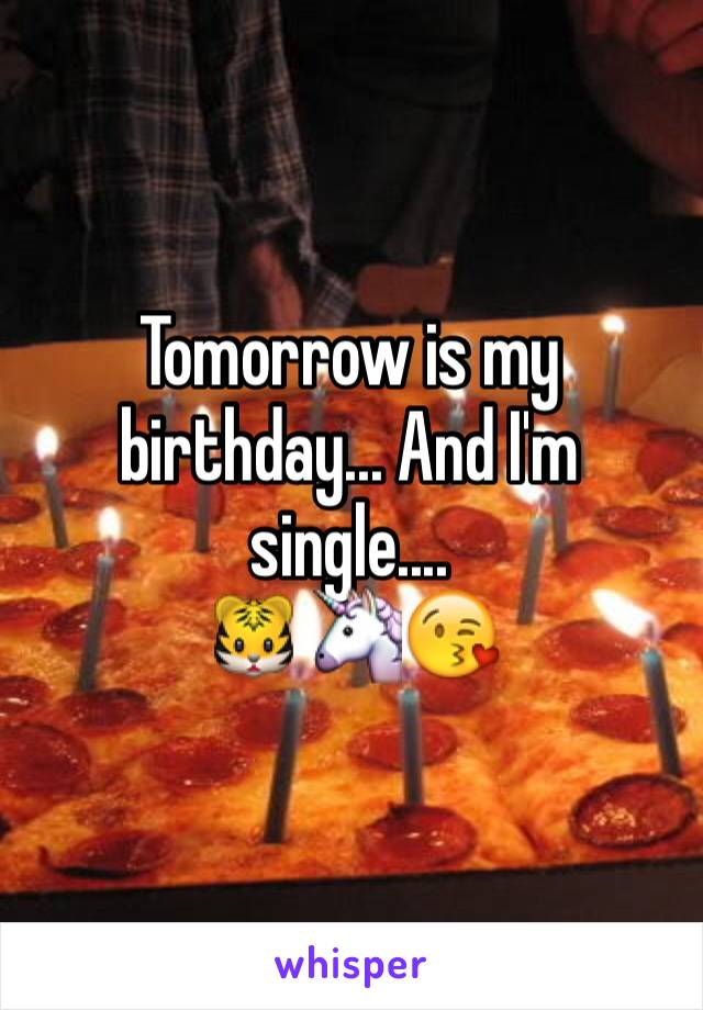 Tomorrow is my birthday... And I'm single.... 🐯🦄😘