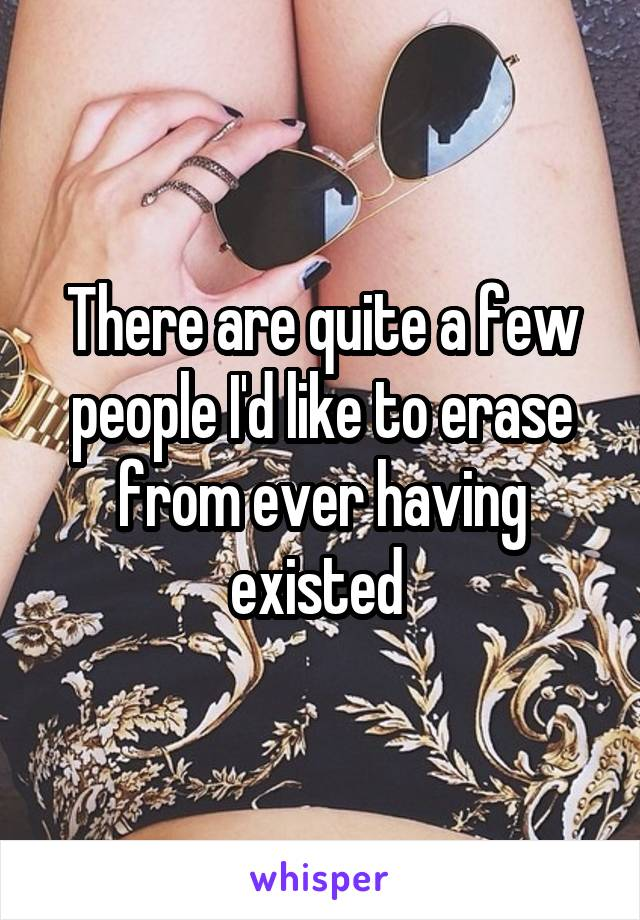 There are quite a few people I'd like to erase from ever having existed