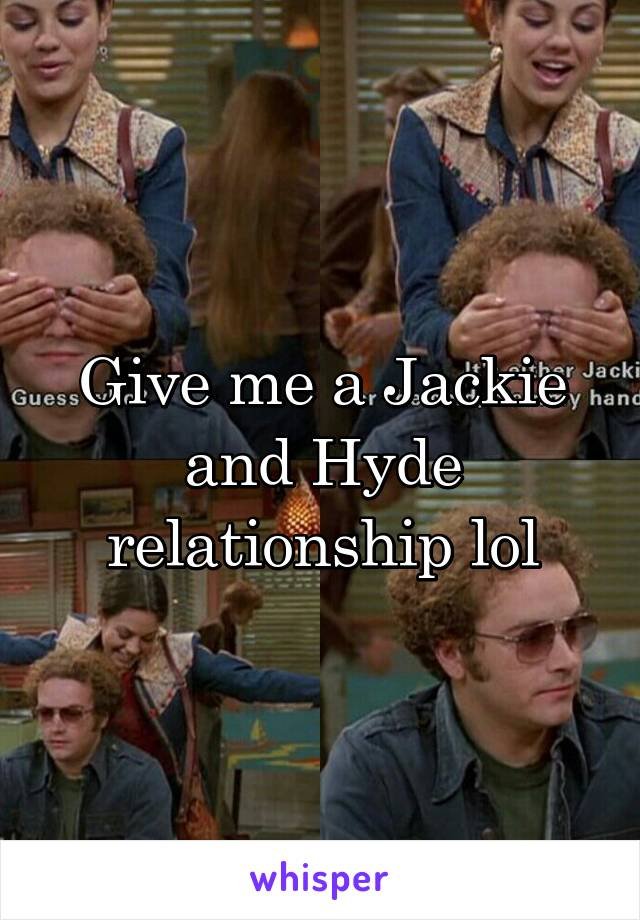 Give me a Jackie and Hyde relationship lol