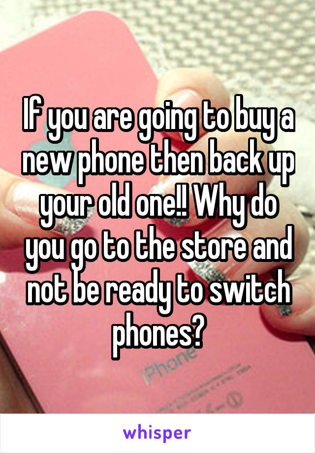 If you are going to buy a new phone then back up your old one!! Why do you go to the store and not be ready to switch phones?