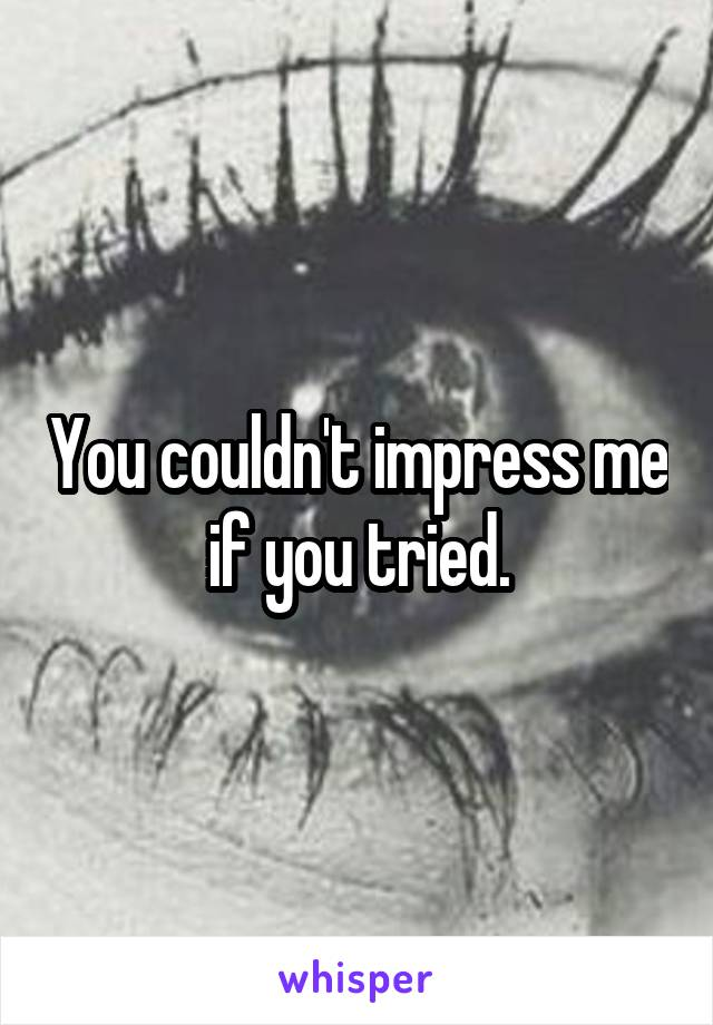 You couldn't impress me if you tried.