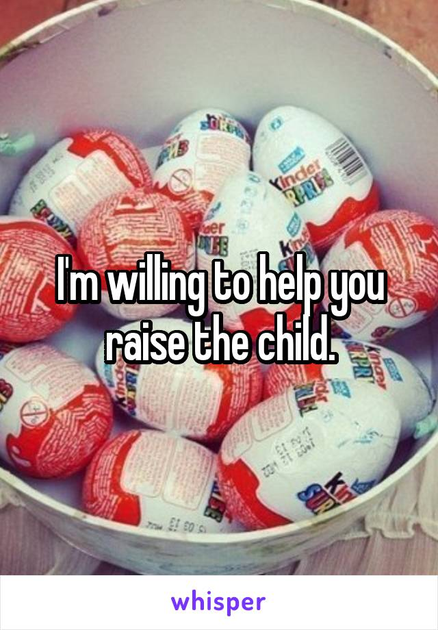 I'm willing to help you raise the child.