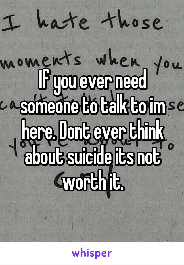 If you ever need someone to talk to im here. Dont ever think about suicide its not worth it.