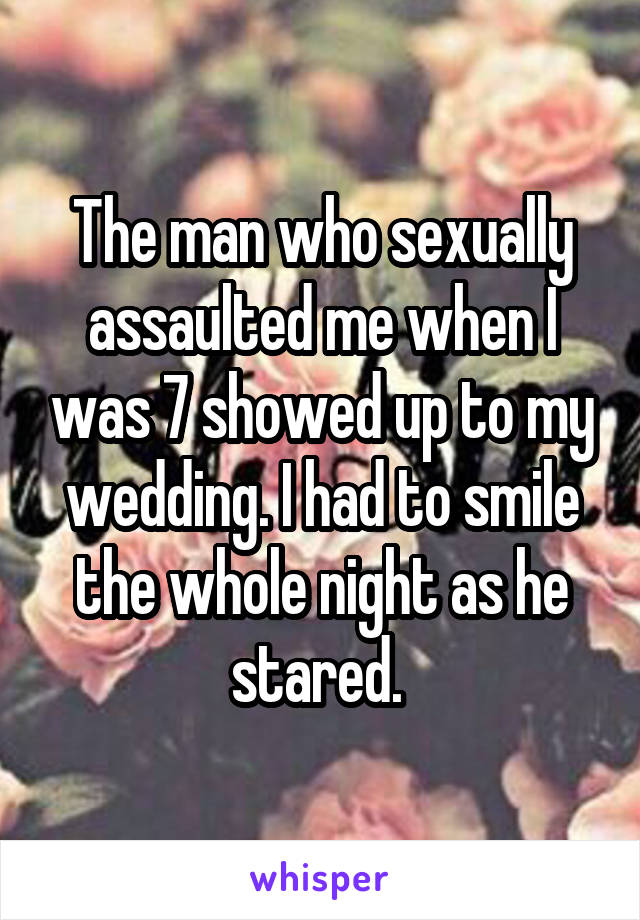 The man who sexually assaulted me when I was 7 showed up to my wedding. I had to smile the whole night as he stared.