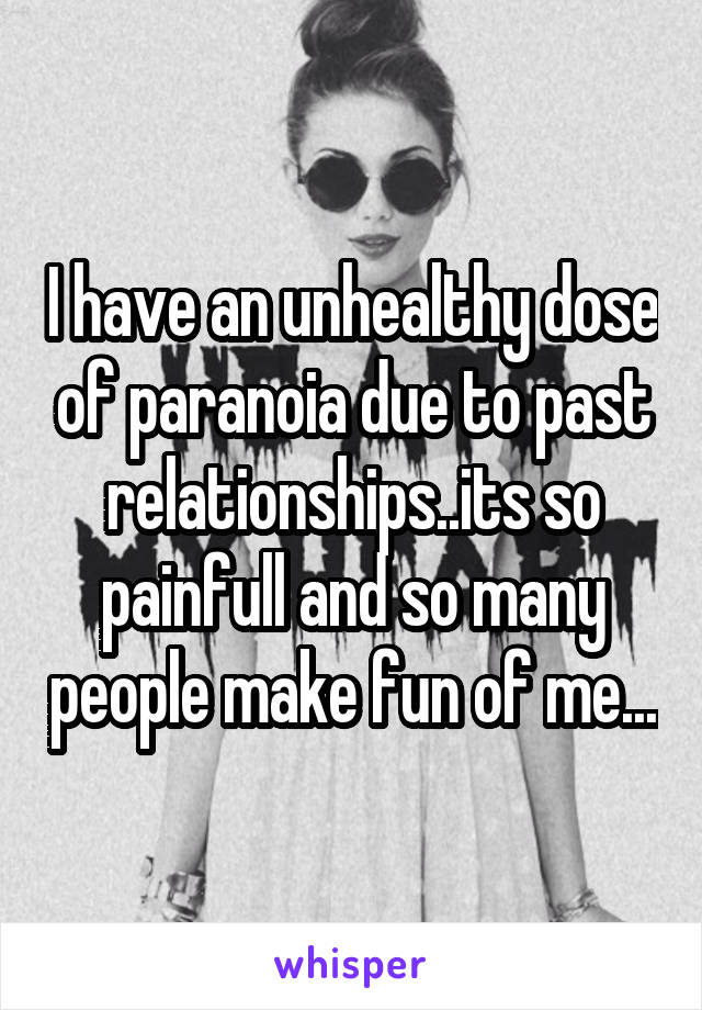 I have an unhealthy dose of paranoia due to past relationships..its so painfull and so many people make fun of me...