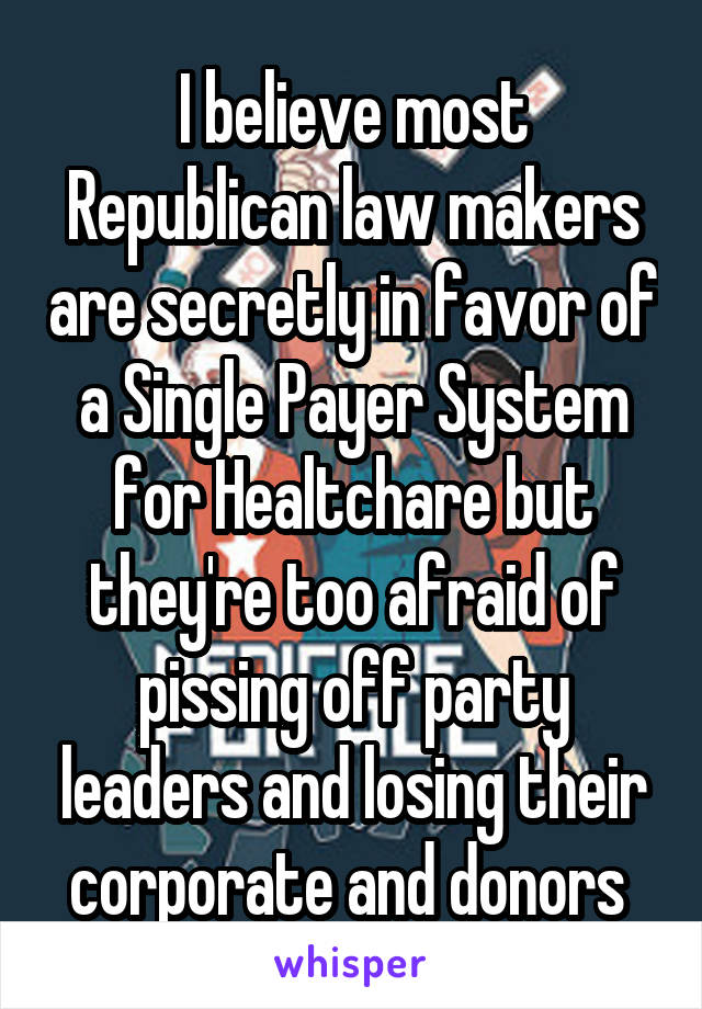I believe most Republican law makers are secretly in favor of a Single Payer System for Healtchare but they're too afraid of pissing off party leaders and losing their corporate and donors