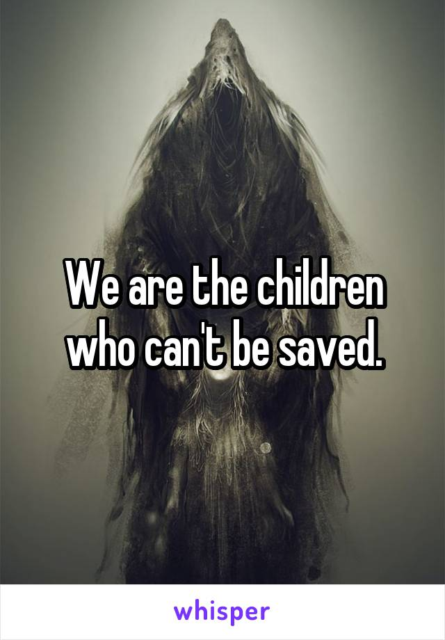 We are the children who can't be saved.