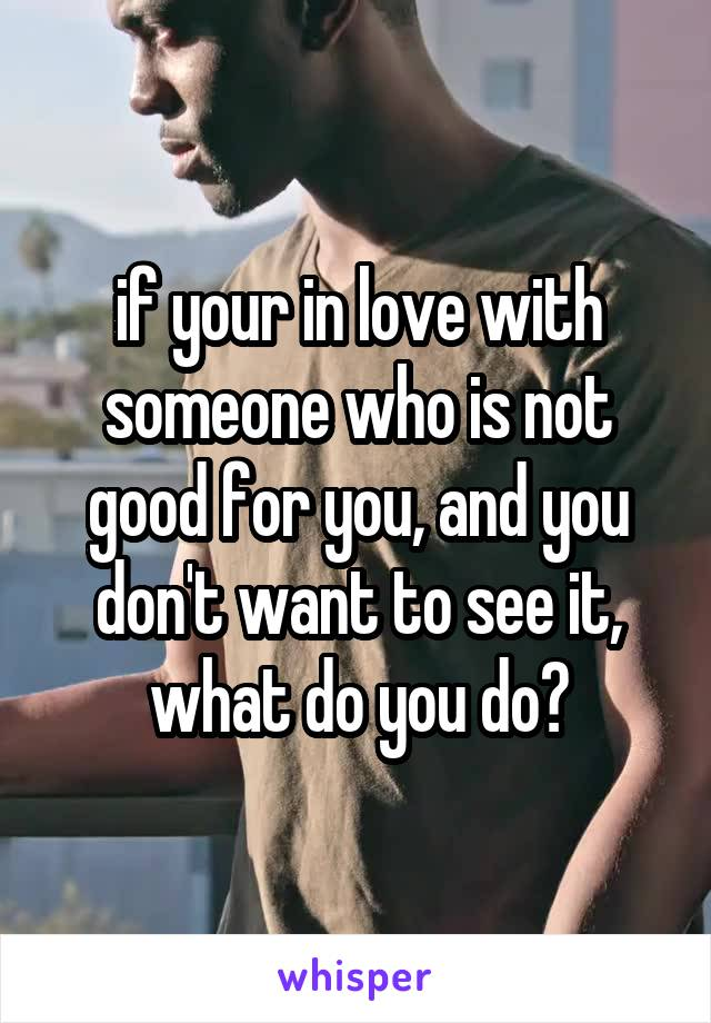 if your in love with someone who is not good for you, and you don't want to see it, what do you do?