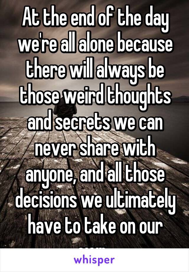 At the end of the day we're all alone because there will always be those weird thoughts and secrets we can never share with anyone, and all those decisions we ultimately have to take on our own.