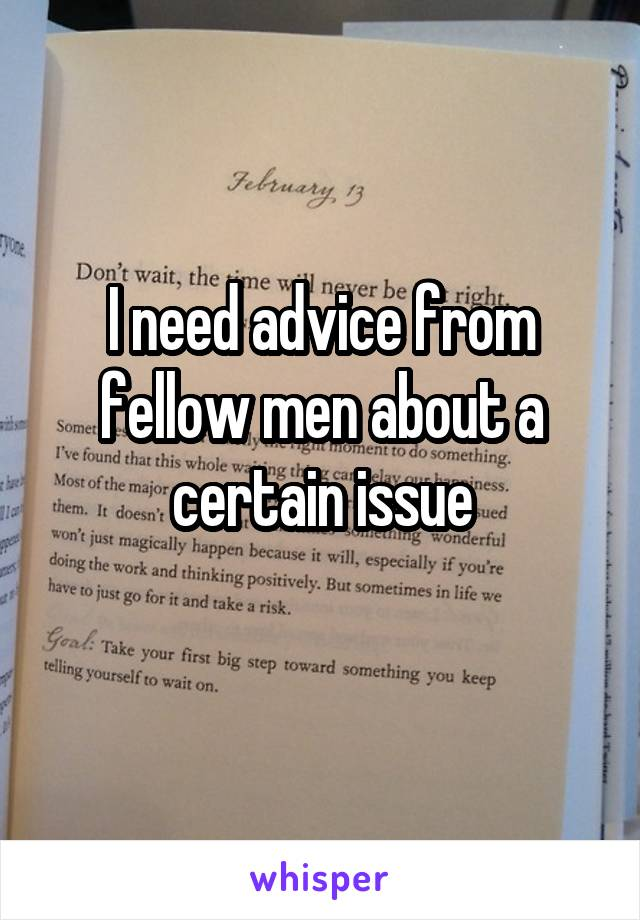 I need advice from fellow men about a certain issue