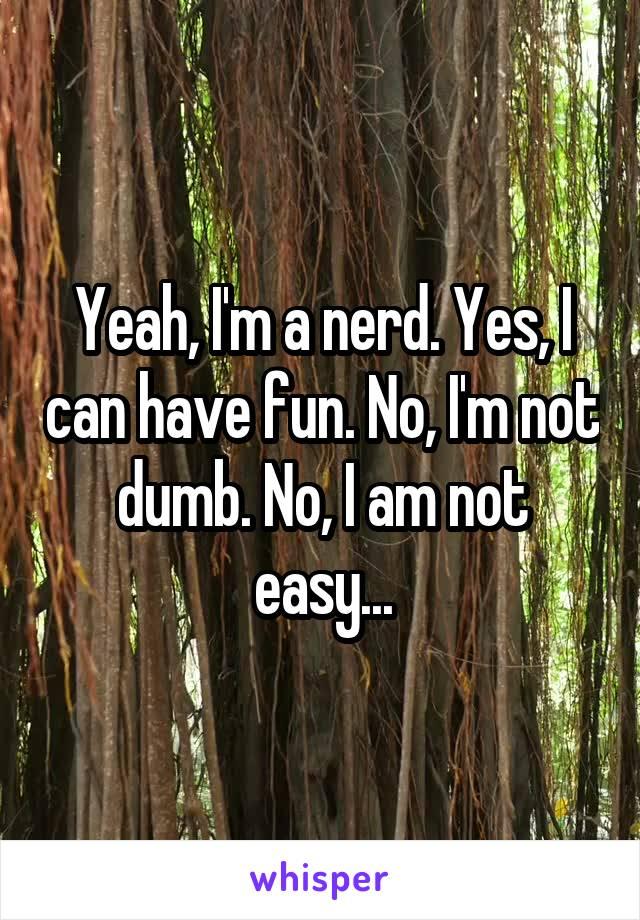 Yeah, I'm a nerd. Yes, I can have fun. No, I'm not dumb. No, I am not easy...