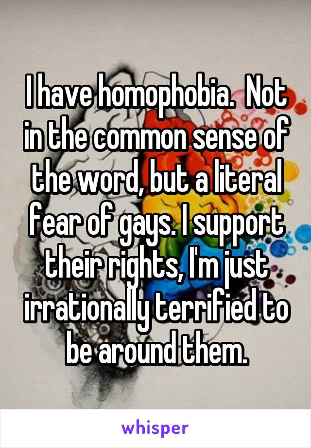 I have homophobia.  Not in the common sense of the word, but a literal fear of gays. I support their rights, I'm just irrationally terrified to be around them.