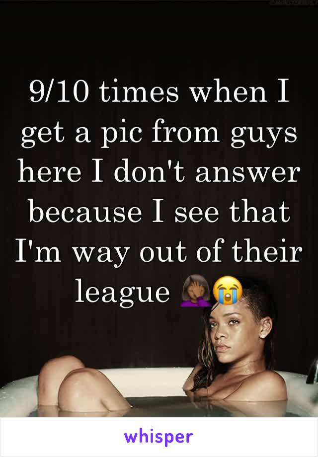 9/10 times when I get a pic from guys here I don't answer because I see that I'm way out of their league 🤦🏾♀️😭