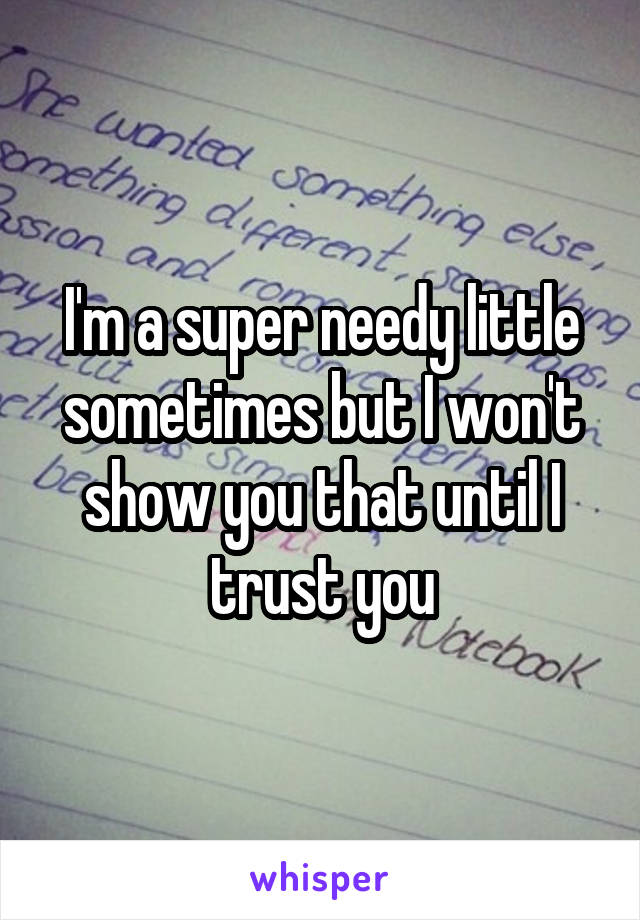 I'm a super needy little sometimes but I won't show you that until I trust you