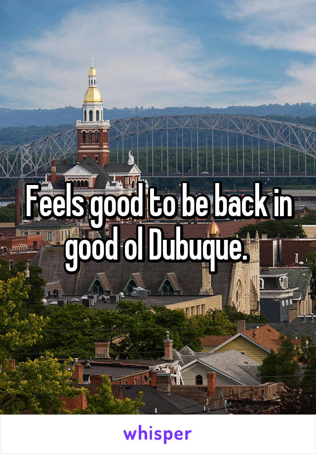 Feels good to be back in good ol Dubuque.