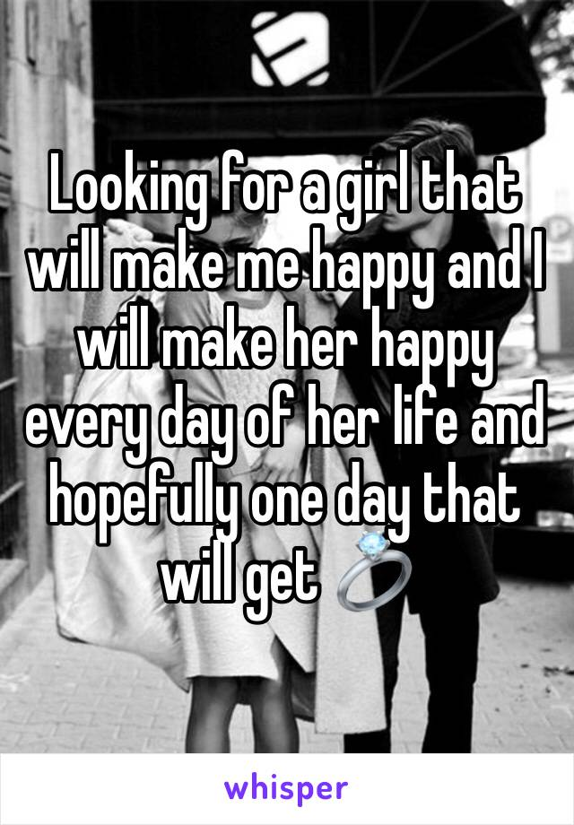 Looking for a girl that will make me happy and I will make her happy every day of her life and hopefully one day that will get 💍