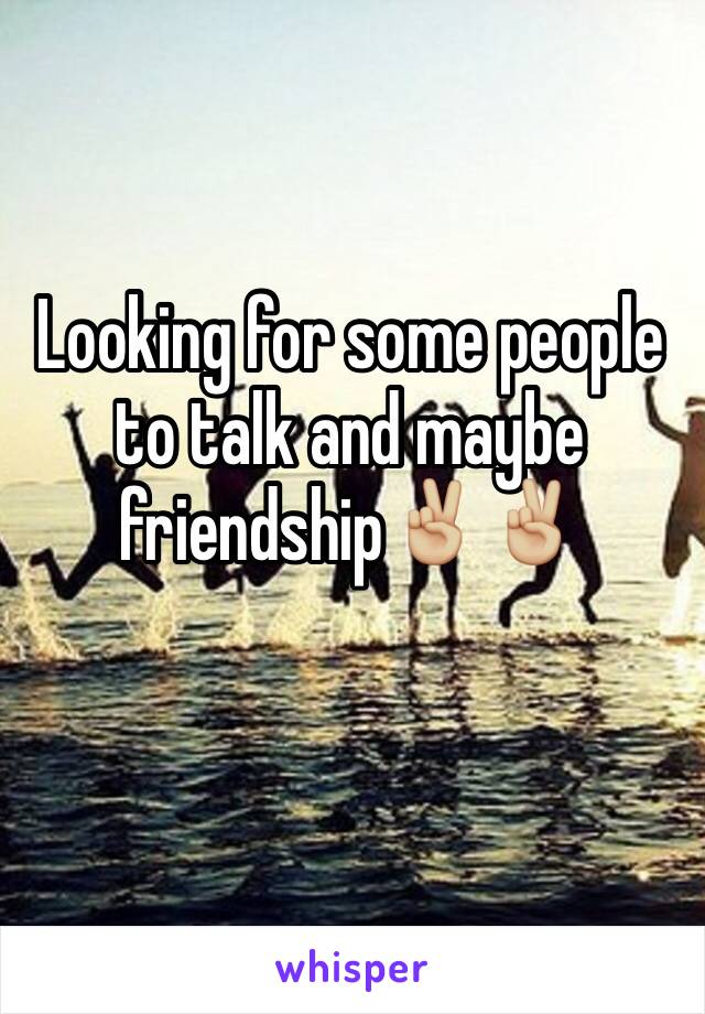 Looking for some people to talk and maybe friendship✌🏼️✌🏼