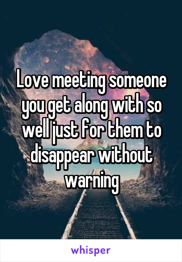 Love meeting someone you get along with so well just for them to disappear without warning