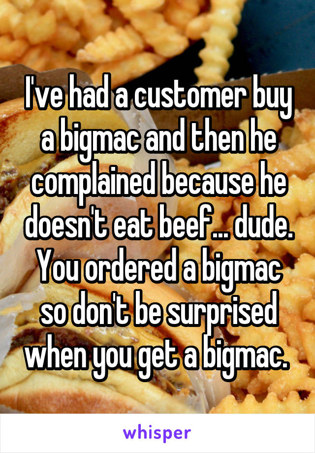 I've had a customer buy a bigmac and then he complained because he doesn't eat beef... dude. You ordered a bigmac so don't be surprised when you get a bigmac.