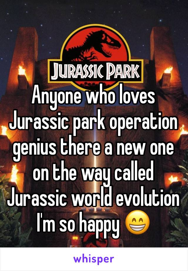 Anyone who loves Jurassic park operation genius there a new one on the way called Jurassic world evolution  I'm so happy 😁