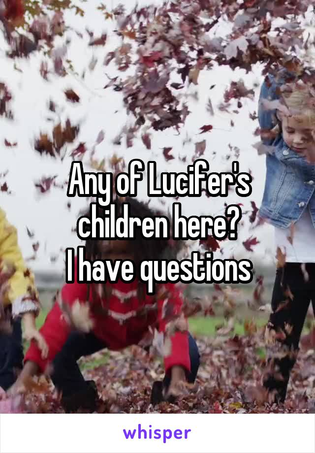Any of Lucifer's children here? I have questions
