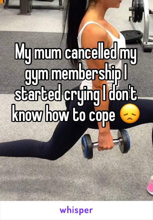 My mum cancelled my gym membership I started crying I don't know how to cope 😞