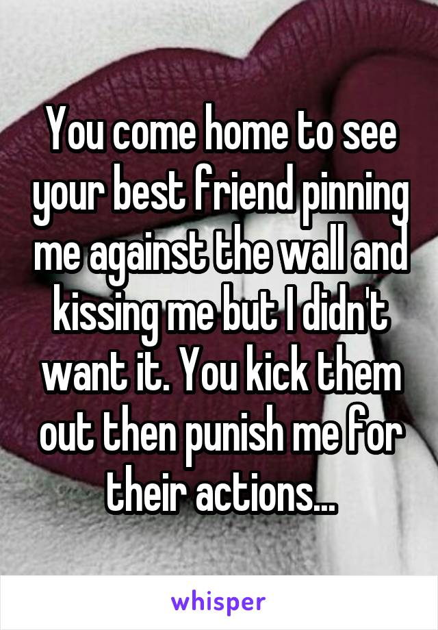 You come home to see your best friend pinning me against the wall and kissing me but I didn't want it. You kick them out then punish me for their actions...
