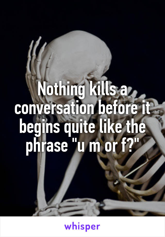 """Nothing kills a conversation before it begins quite like the phrase """"u m or f?"""""""