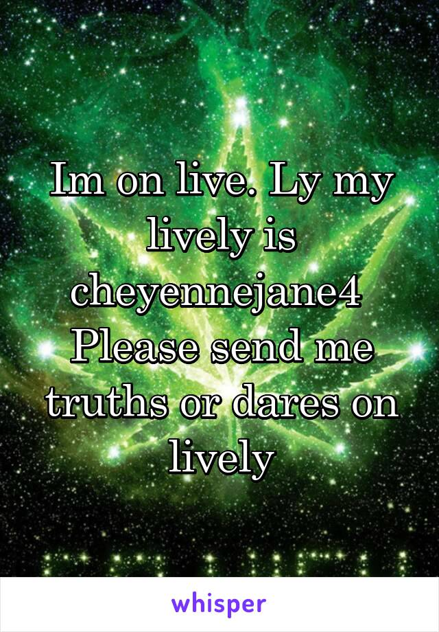 Im on live. Ly my lively is cheyennejane4  Please send me truths or dares on lively