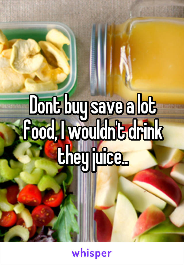 Dont buy save a lot food, I wouldn't drink they juice..