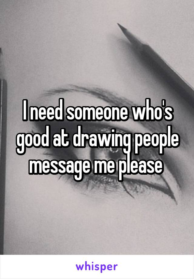 I need someone who's good at drawing people message me please