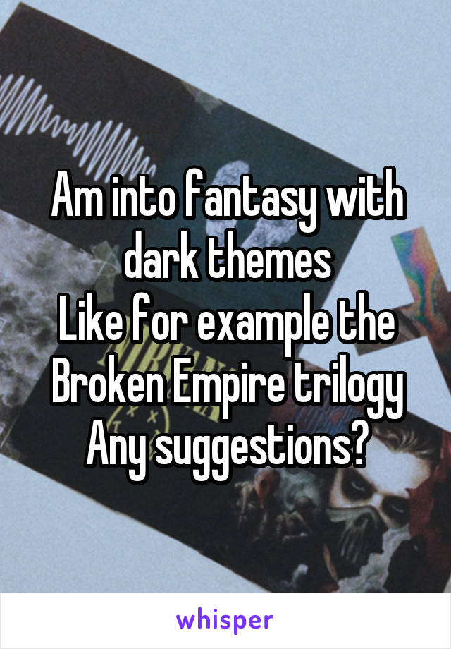 Am into fantasy with dark themes Like for example the Broken Empire trilogy Any suggestions?