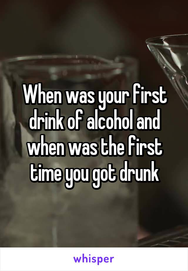 When was your first drink of alcohol and when was the first time you got drunk