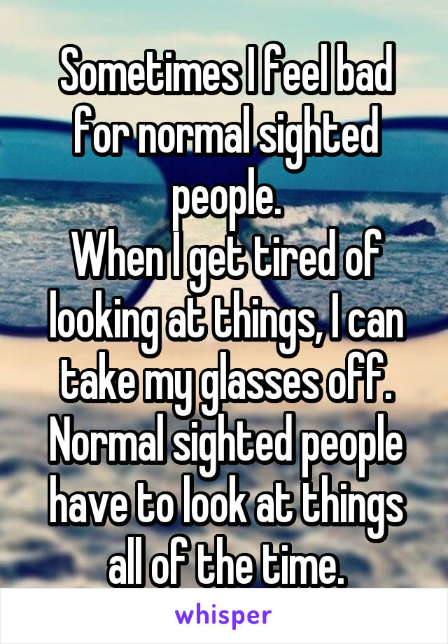 Sometimes I feel bad for normal sighted people. When I get tired of looking at things, I can take my glasses off. Normal sighted people have to look at things all of the time.