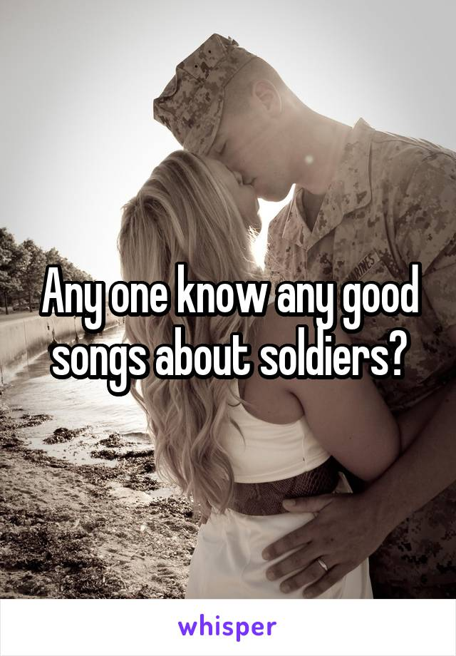 Any one know any good songs about soldiers?