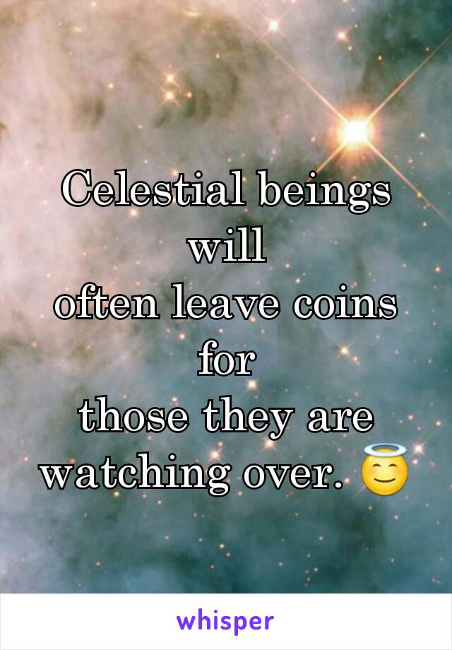Celestial beings will often leave coins for those they are watching over. 😇