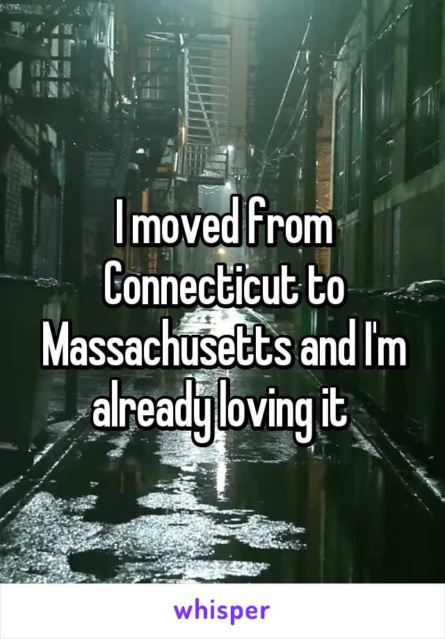 I moved from Connecticut to Massachusetts and I'm already loving it