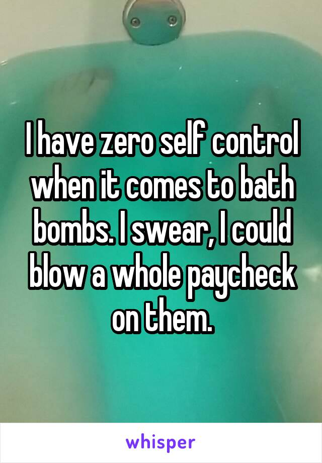 I have zero self control when it comes to bath bombs. I swear, I could blow a whole paycheck on them.