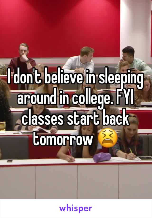I don't believe in sleeping around in college. FYI classes start back tomorrow 😫